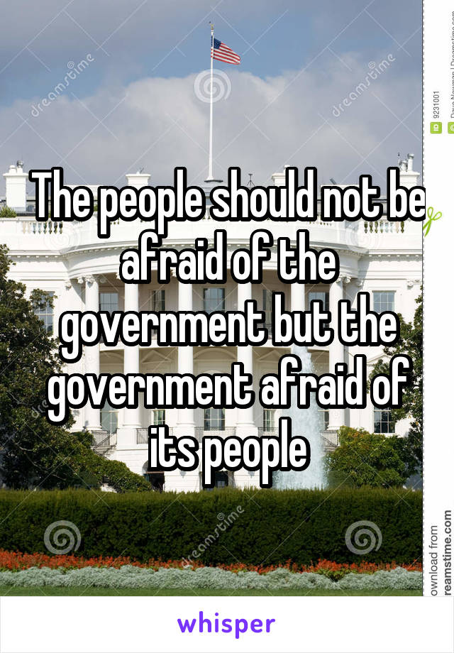 The people should not be afraid of the government but the government afraid of its people