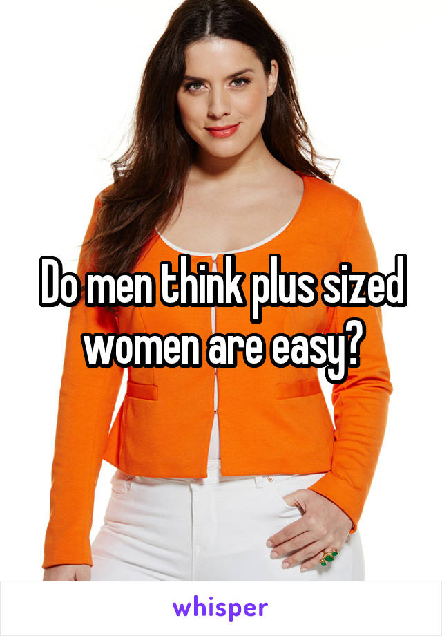 Do men think plus sized women are easy?