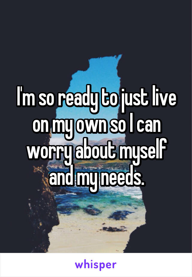 I'm so ready to just live on my own so I can worry about myself and my needs.