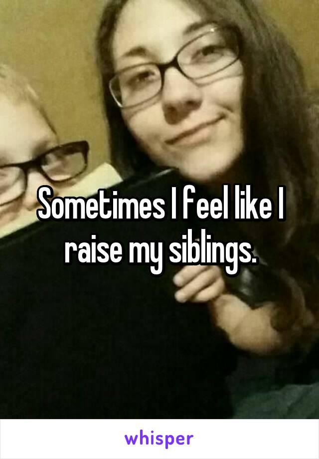 Sometimes I feel like I raise my siblings.