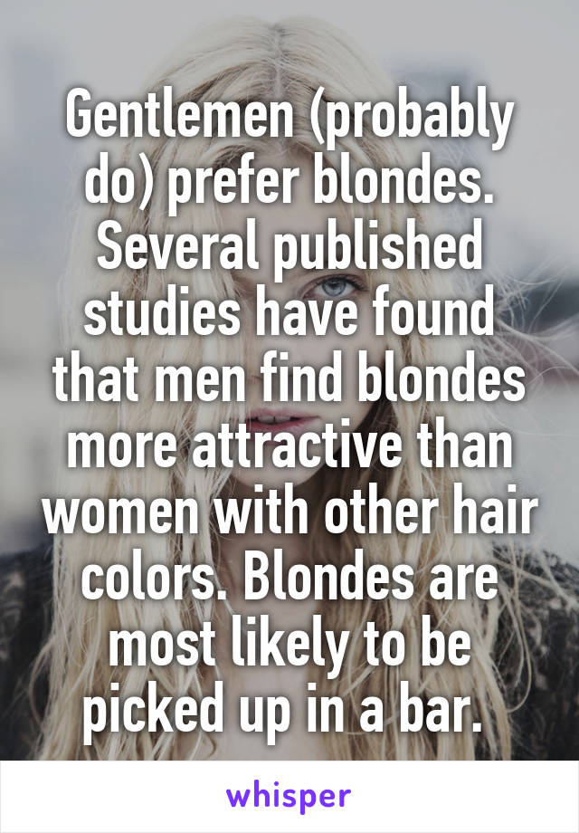 Gentlemen (probably do) prefer blondes. Several published studies have found that men find blondes more attractive than women with other hair colors. Blondes are most likely to be picked up in a bar.
