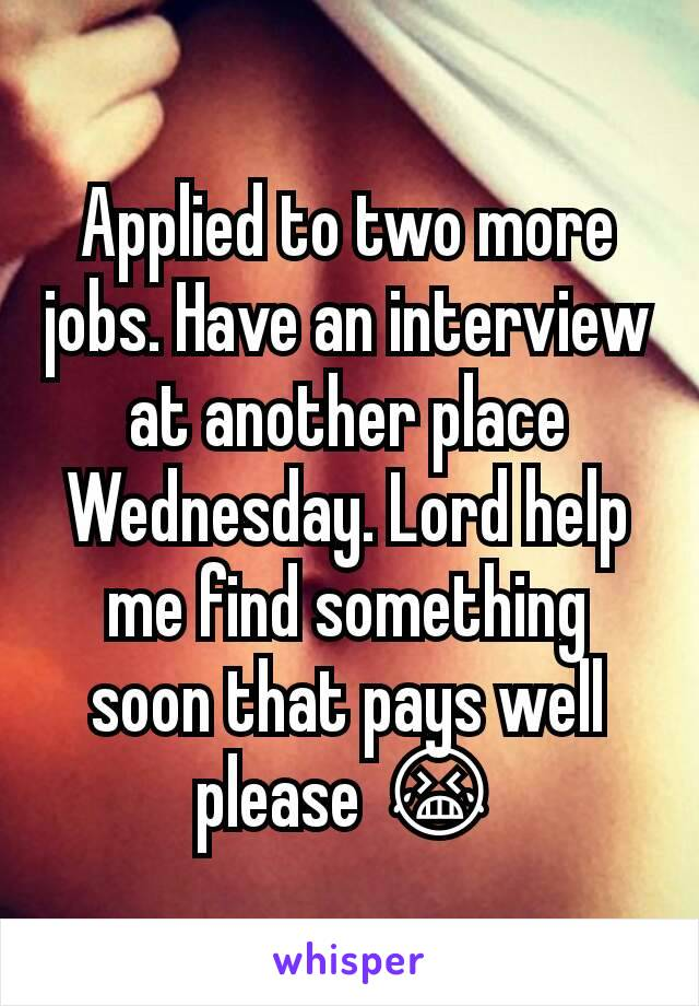 Applied to two more jobs. Have an interview at another place Wednesday. Lord help me find something soon that pays well please 😭