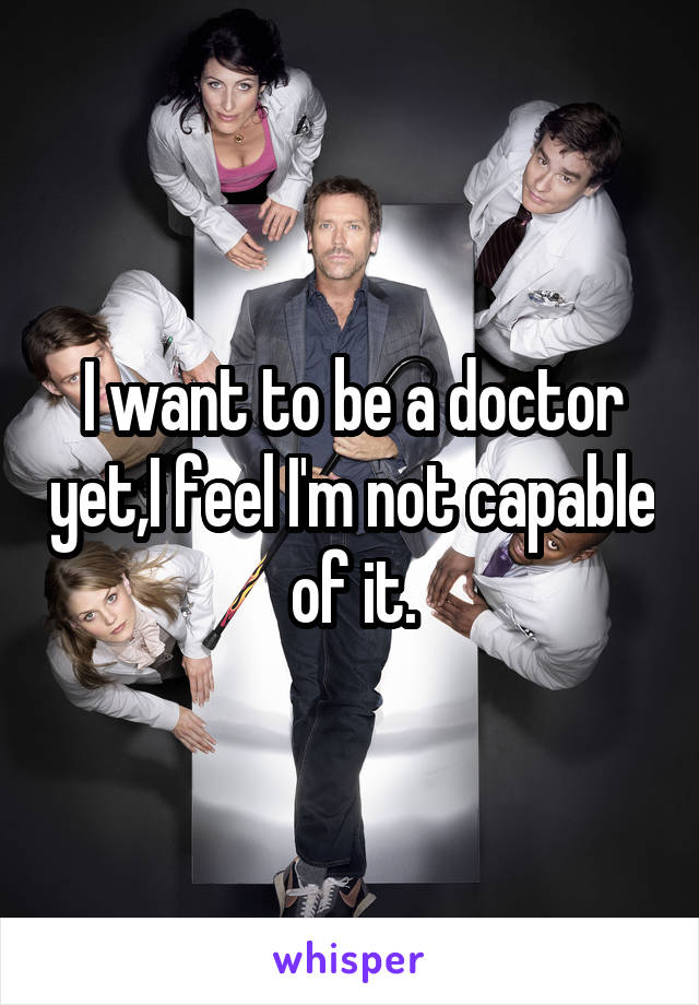 I want to be a doctor yet,I feel I'm not capable of it.
