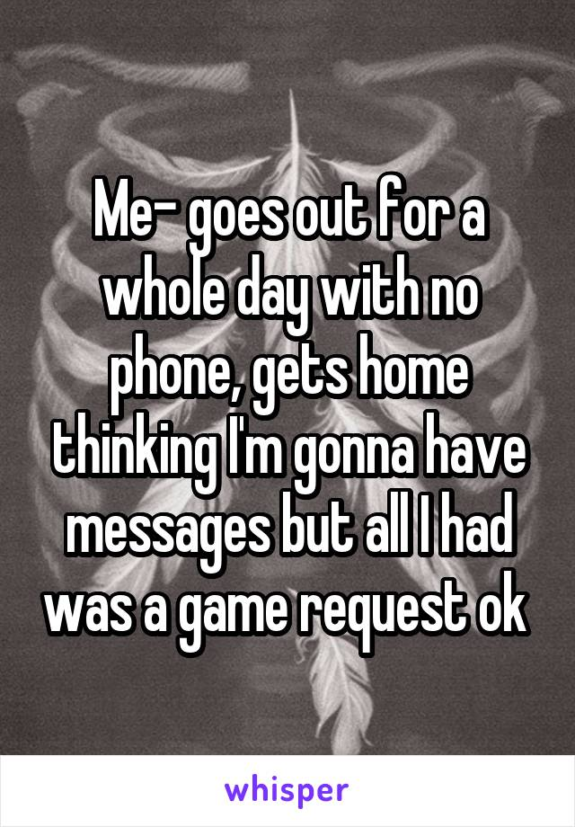 Me- goes out for a whole day with no phone, gets home thinking I'm gonna have messages but all I had was a game request ok