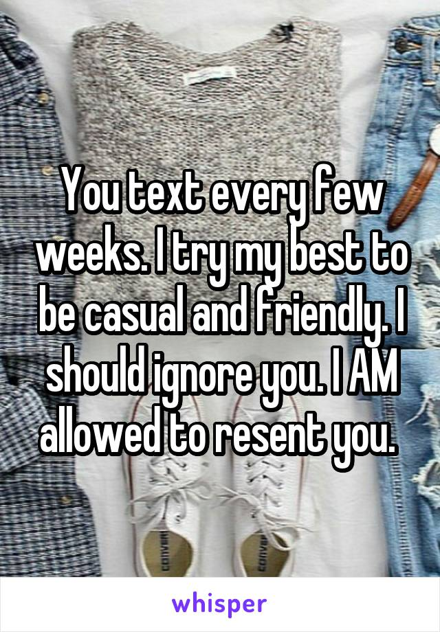 You text every few weeks. I try my best to be casual and friendly. I should ignore you. I AM allowed to resent you.
