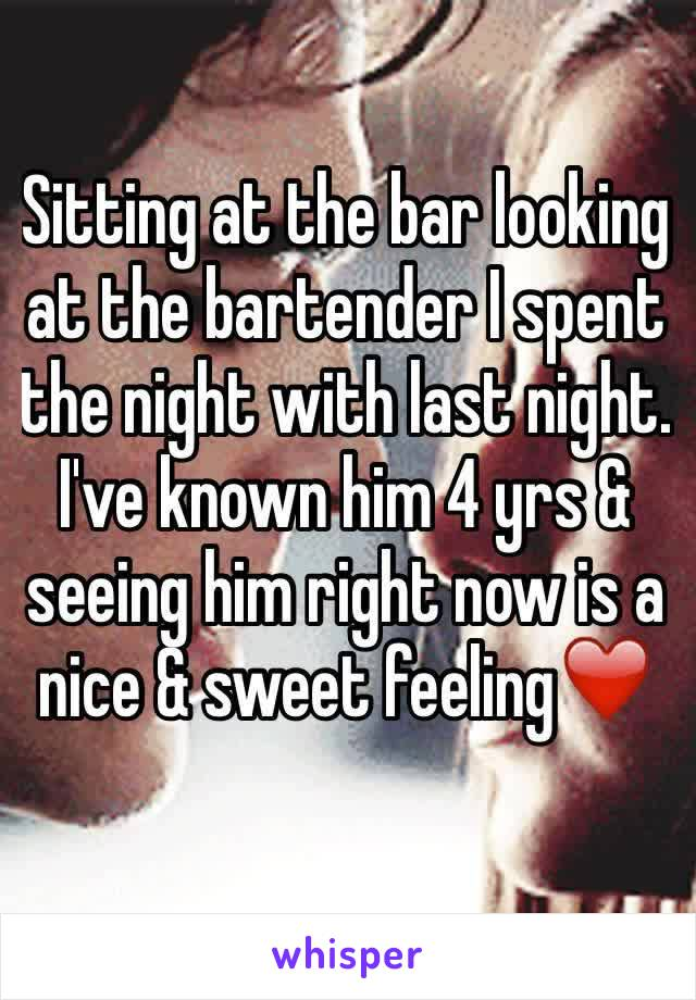 Sitting at the bar looking at the bartender I spent the night with last night. I've known him 4 yrs & seeing him right now is a nice & sweet feeling❤️