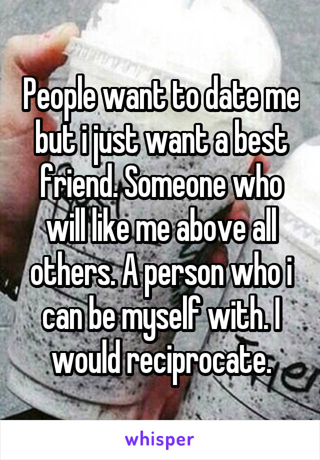 People want to date me but i just want a best friend. Someone who will like me above all others. A person who i can be myself with. I would reciprocate.