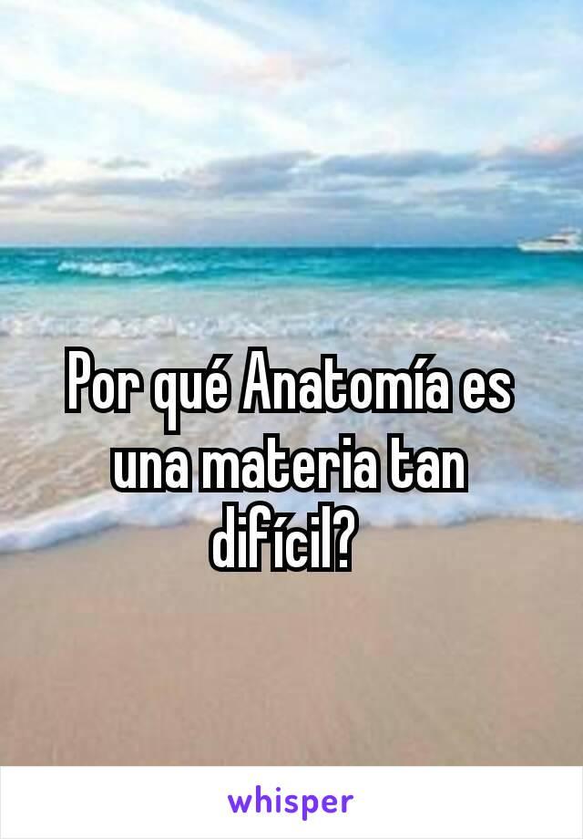 Por qué Anatomía es una materia tan difícil?
