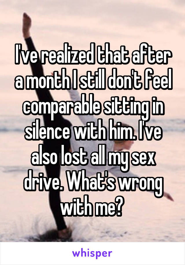 I've realized that after a month I still don't feel comparable sitting in silence with him. I've also lost all my sex drive. What's wrong with me?