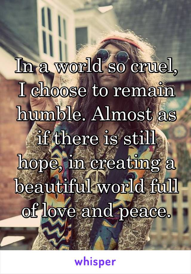 In a world so cruel, I choose to remain humble. Almost as if there is still hope, in creating a beautiful world full of love and peace.