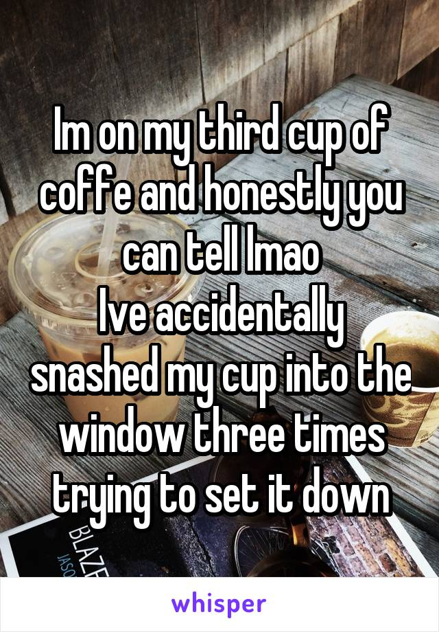 Im on my third cup of coffe and honestly you can tell lmao Ive accidentally snashed my cup into the window three times trying to set it down