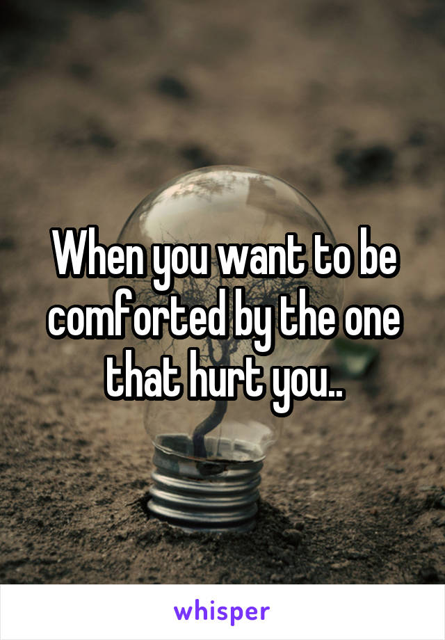 When you want to be comforted by the one that hurt you..