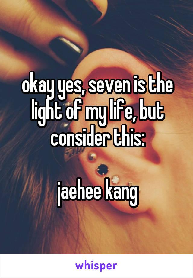 okay yes, seven is the light of my life, but consider this:  jaehee kang
