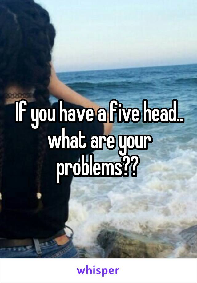 If you have a five head.. what are your problems??