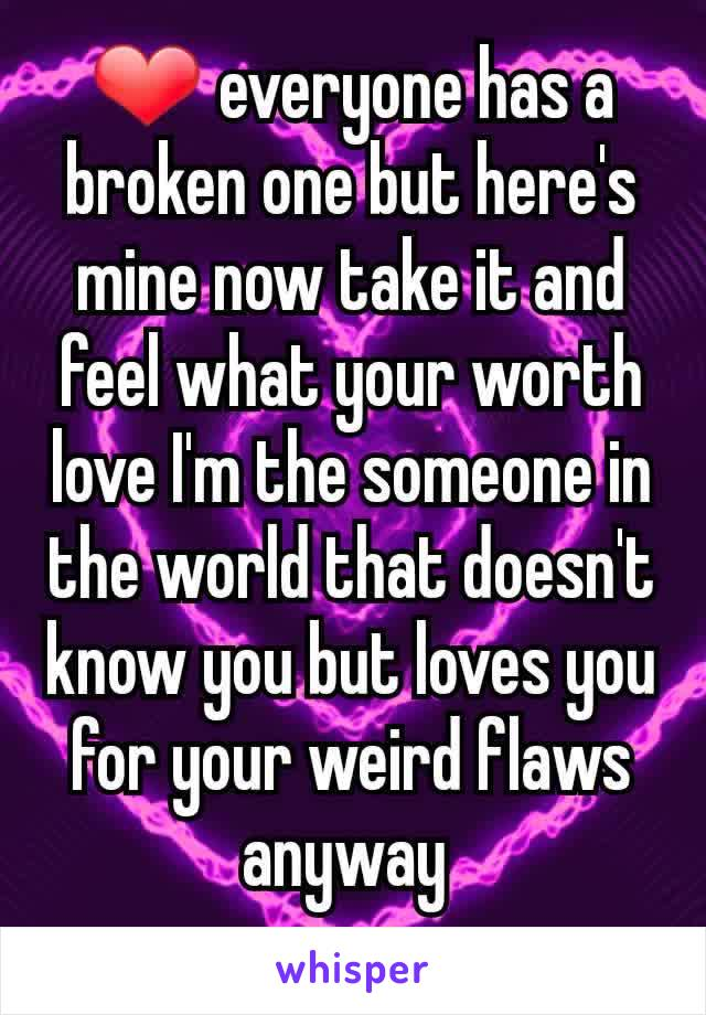 ❤ everyone has a broken one but here's mine now take it and feel what your worth love I'm the someone in the world that doesn't know you but loves you for your weird flaws anyway