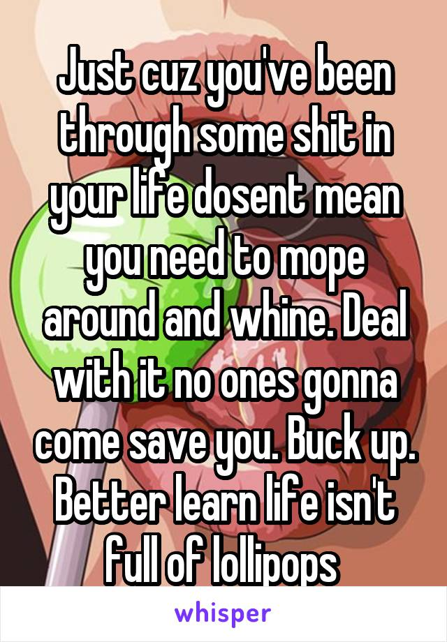 Just cuz you've been through some shit in your life dosent mean you need to mope around and whine. Deal with it no ones gonna come save you. Buck up. Better learn life isn't full of lollipops