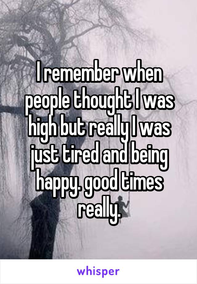 I remember when people thought I was high but really I was just tired and being happy. good times really.
