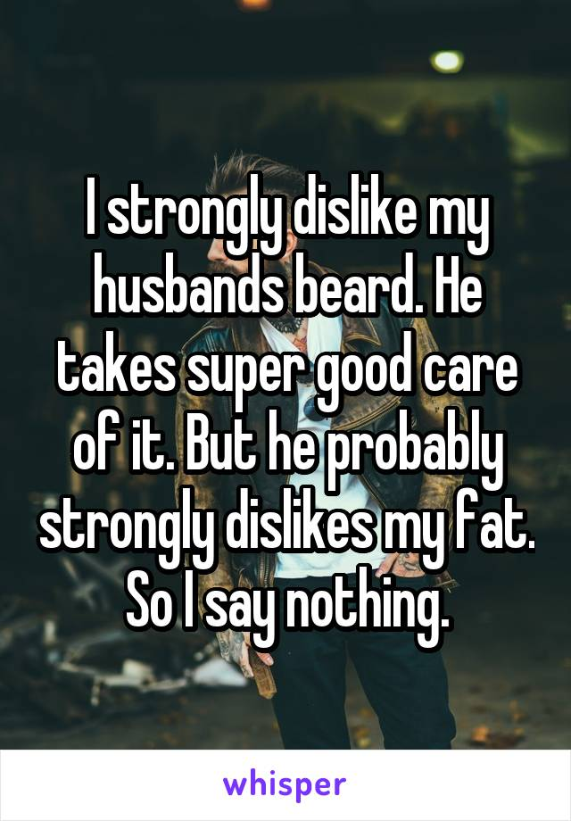 I strongly dislike my husbands beard. He takes super good care of it. But he probably strongly dislikes my fat. So I say nothing.