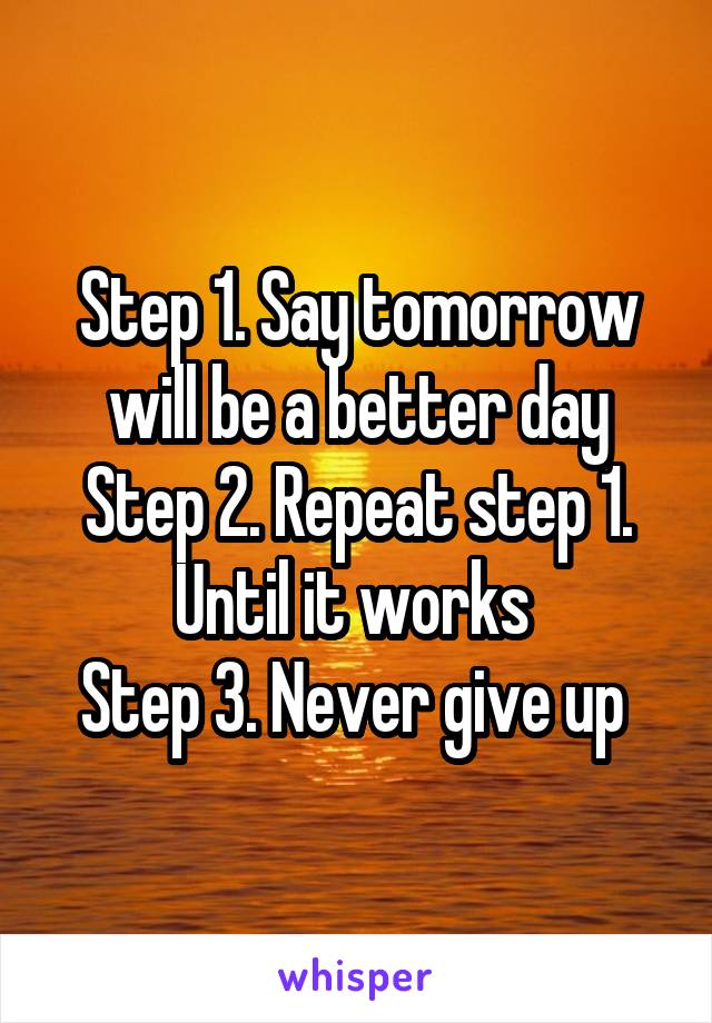 Step 1. Say tomorrow will be a better day Step 2. Repeat step 1. Until it works  Step 3. Never give up