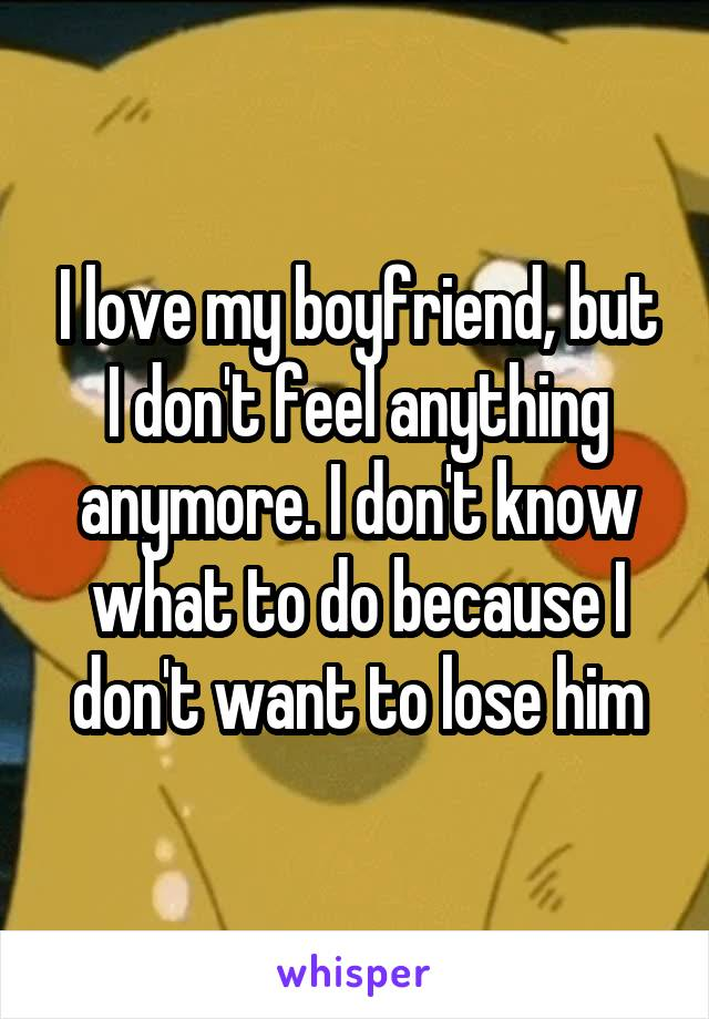 I love my boyfriend, but I don't feel anything anymore. I don't know what to do because I don't want to lose him