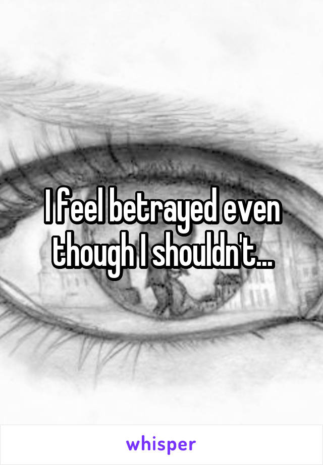 I feel betrayed even though I shouldn't...