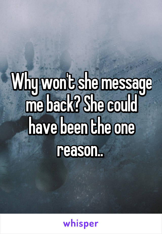 Why won't she message me back? She could have been the one reason..