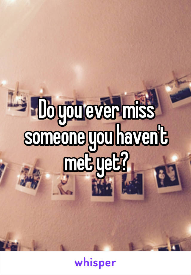Do you ever miss someone you haven't met yet?
