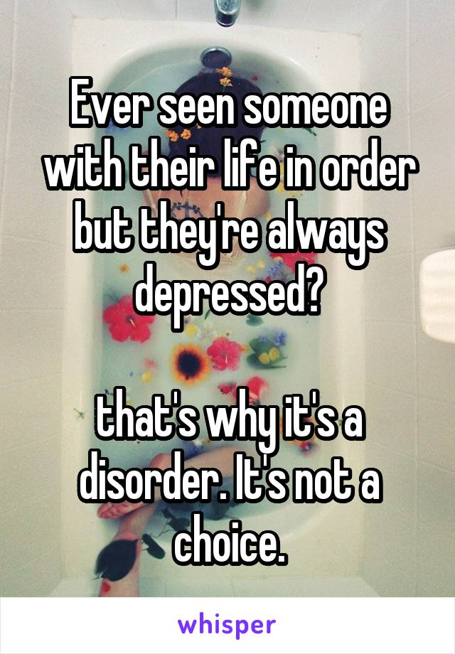 Ever seen someone with their life in order but they're always depressed?  that's why it's a disorder. It's not a choice.