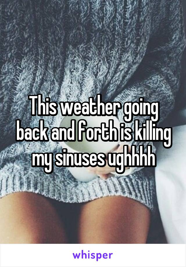 This weather going back and forth is killing my sinuses ughhhh