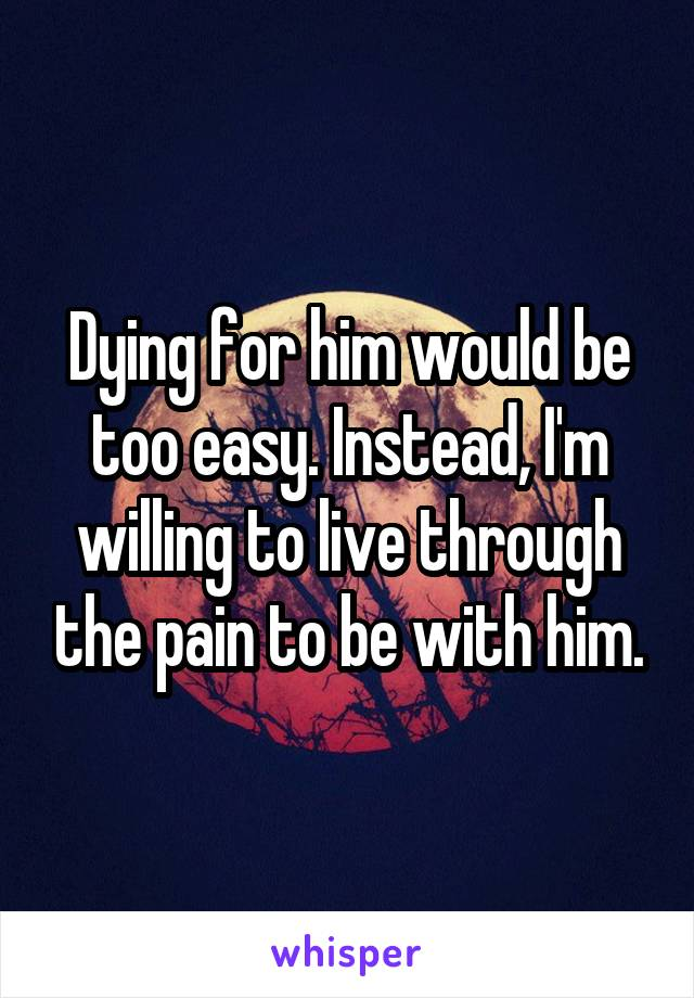 Dying for him would be too easy. Instead, I'm willing to live through the pain to be with him.