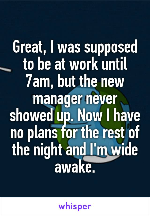Great, I was supposed to be at work until 7am, but the new manager never showed up. Now I have no plans for the rest of the night and I'm wide awake.