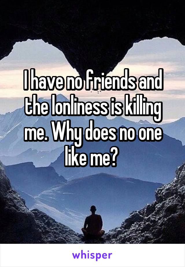 I have no friends and the lonliness is killing me. Why does no one like me?
