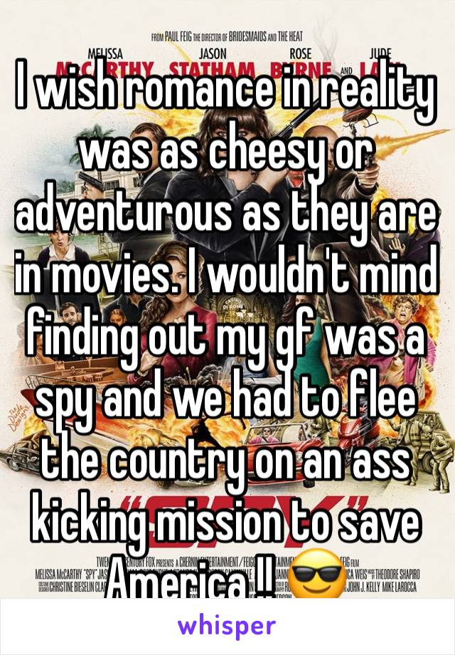 I wish romance in reality was as cheesy or adventurous as they are in movies. I wouldn't mind finding out my gf was a spy and we had to flee the country on an ass kicking mission to save America !! 😎