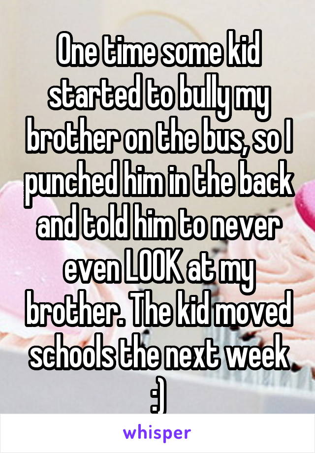 One time some kid started to bully my brother on the bus, so I punched him in the back and told him to never even LOOK at my brother. The kid moved schools the next week :)
