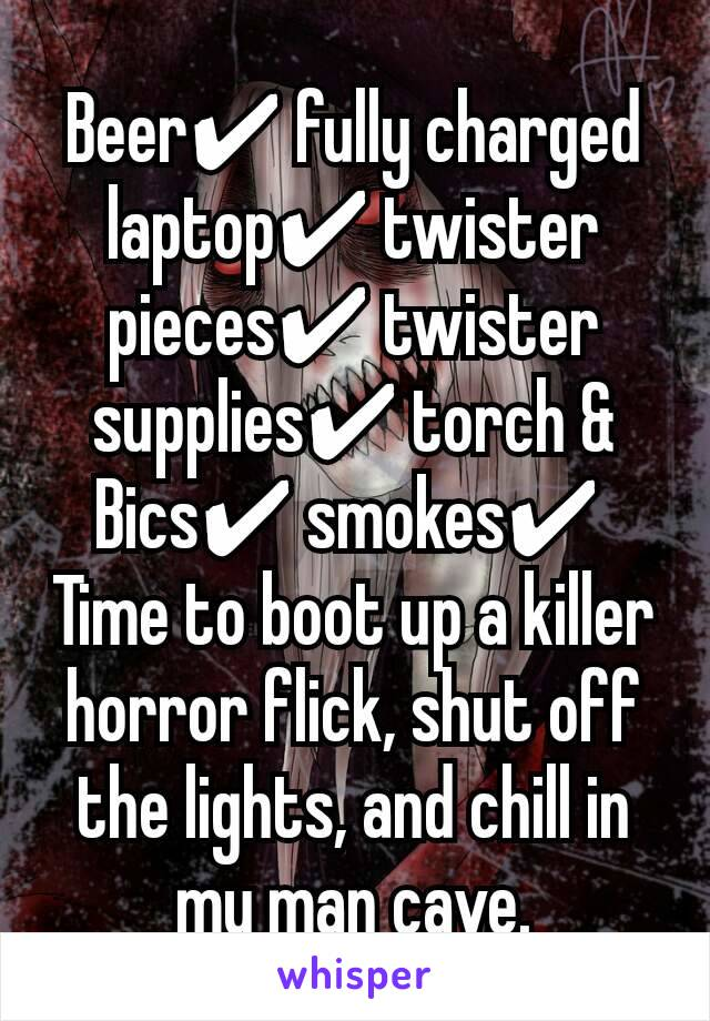 Beer✔ fully charged laptop✔ twister pieces✔ twister supplies✔ torch & Bics✔ smokes✔  Time to boot up a killer horror flick, shut off the lights, and chill in my man cave.
