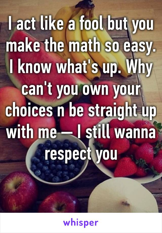 I act like a fool but you make the math so easy. I know what's up. Why can't you own your choices n be straight up with me — I still wanna respect you