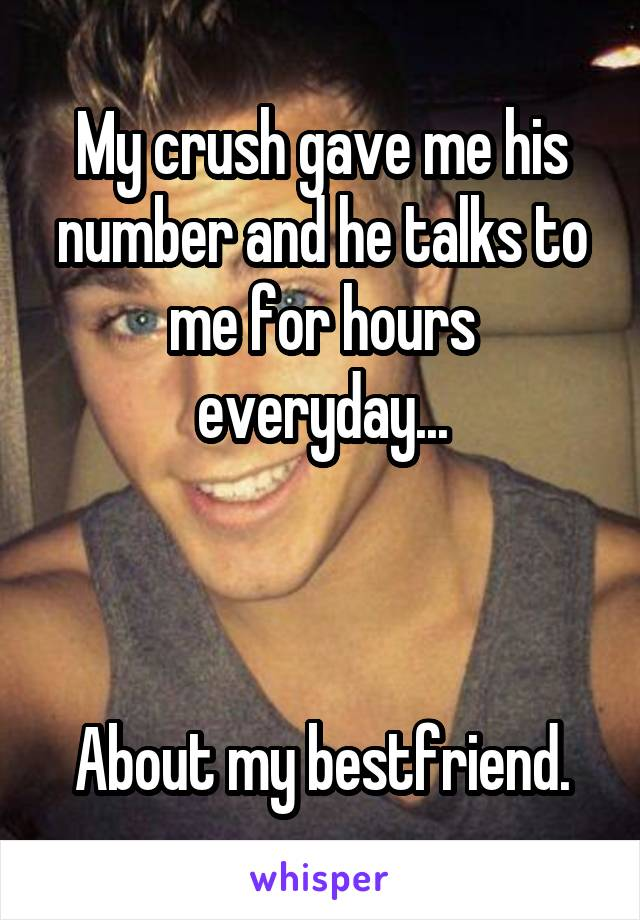My crush gave me his number and he talks to me for hours everyday...    About my bestfriend.