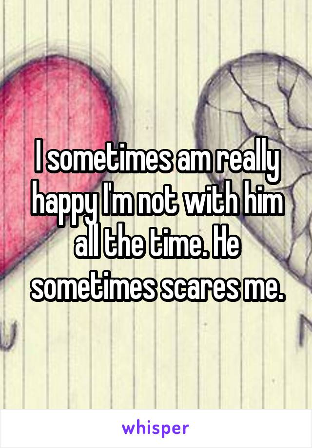 I sometimes am really happy I'm not with him all the time. He sometimes scares me.