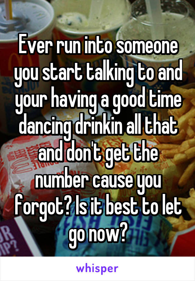 Ever run into someone you start talking to and your having a good time dancing drinkin all that and don't get the number cause you forgot? Is it best to let go now?