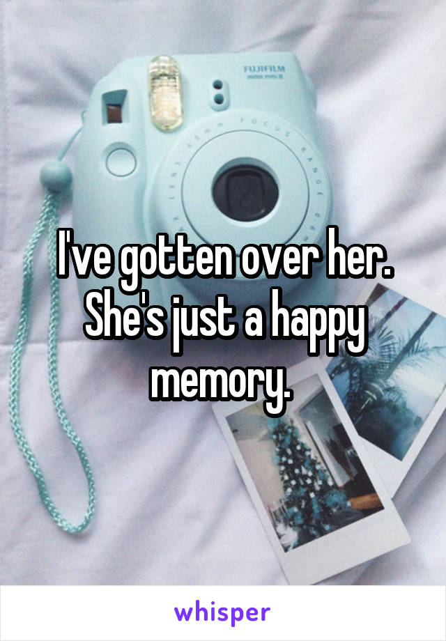I've gotten over her. She's just a happy memory.