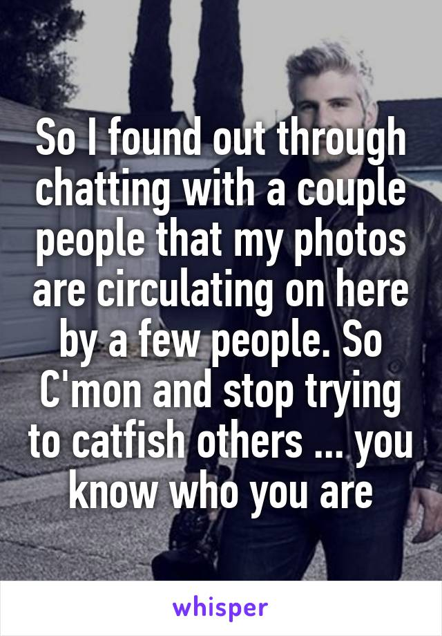 So I found out through chatting with a couple people that my photos are circulating on here by a few people. So C'mon and stop trying to catfish others ... you know who you are