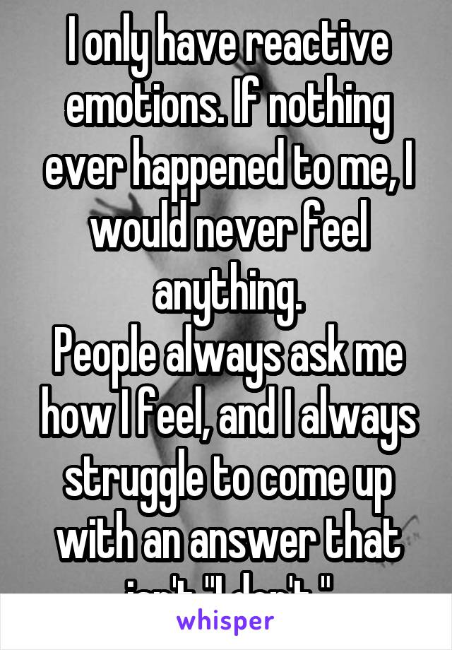 "I only have reactive emotions. If nothing ever happened to me, I would never feel anything. People always ask me how I feel, and I always struggle to come up with an answer that isn't ""I don't."""