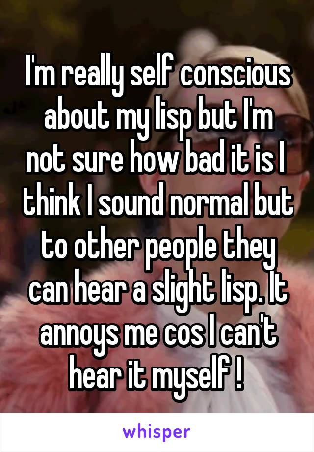 I'm really self conscious about my lisp but I'm not sure how bad it is I  think I sound normal but to other people they can hear a slight lisp. It annoys me cos I can't hear it myself !