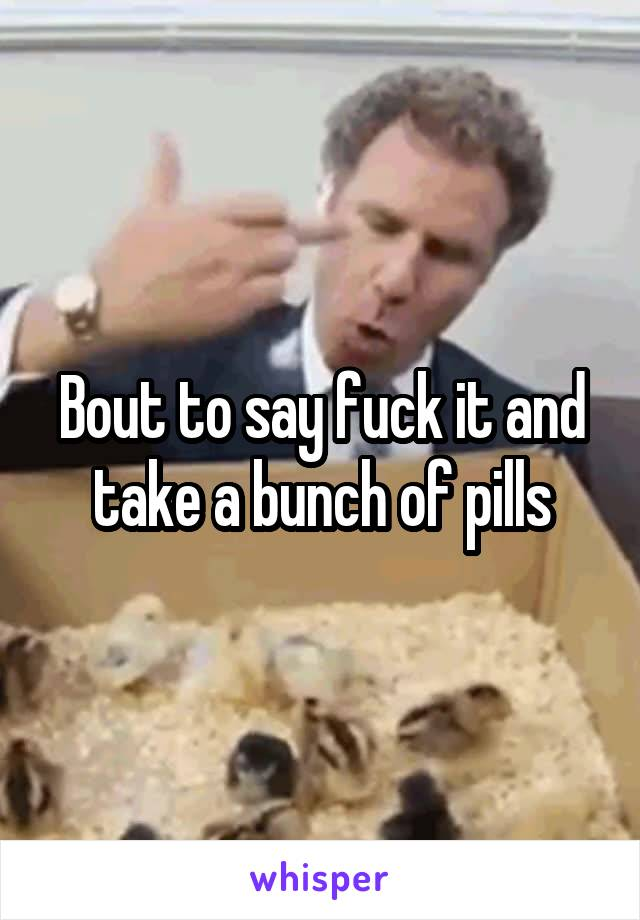 Bout to say fuck it and take a bunch of pills