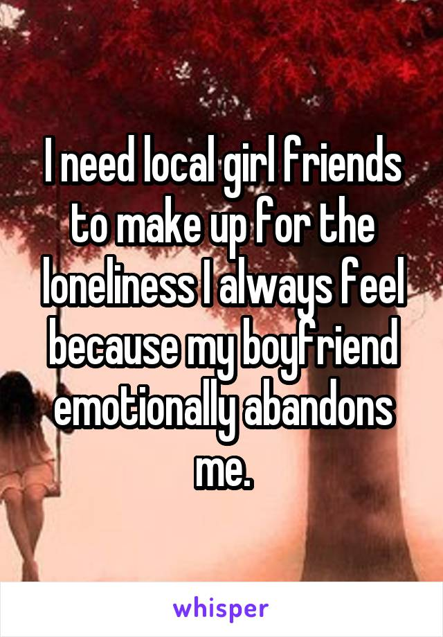 I need local girl friends to make up for the loneliness I always feel because my boyfriend emotionally abandons me.