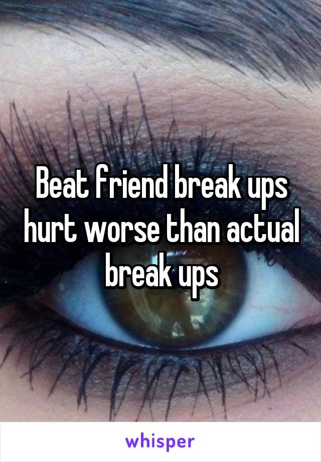 Beat friend break ups hurt worse than actual break ups