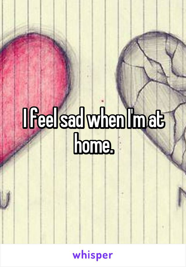 I feel sad when I'm at home.