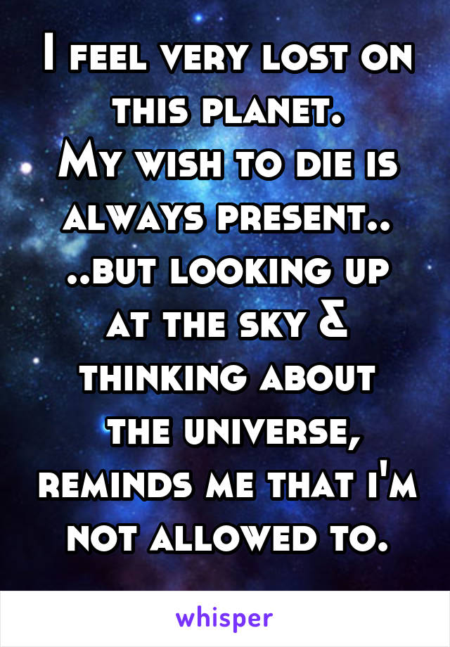 I feel very lost on this planet. My wish to die is always present.. ..but looking up at the sky & thinking about  the universe, reminds me that i'm not allowed to.