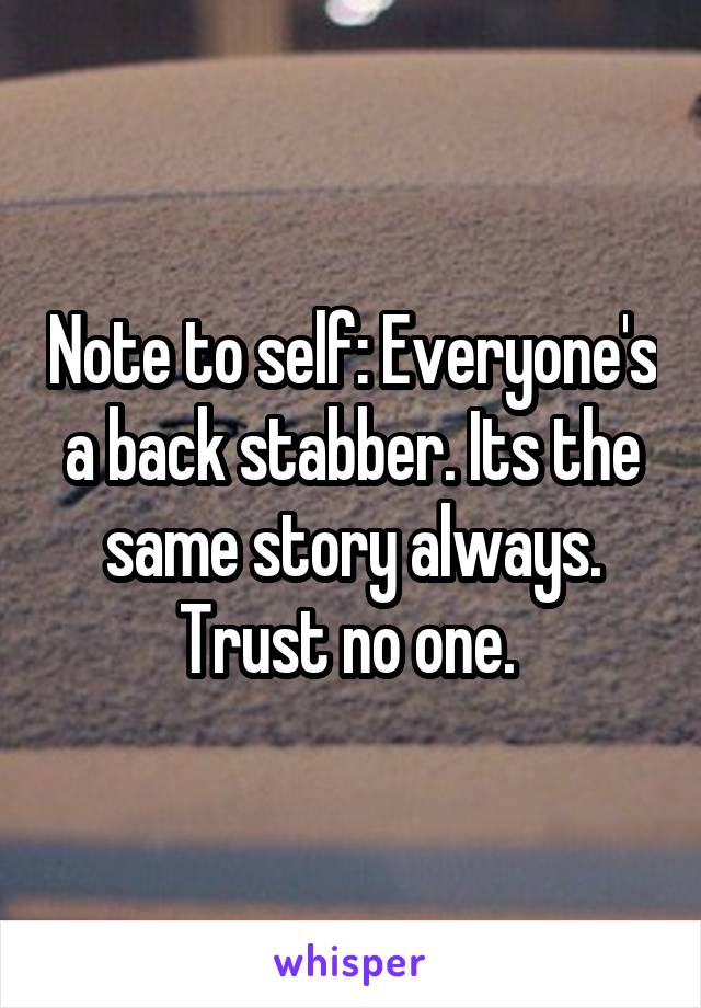 Note to self: Everyone's a back stabber. Its the same story always. Trust no one.
