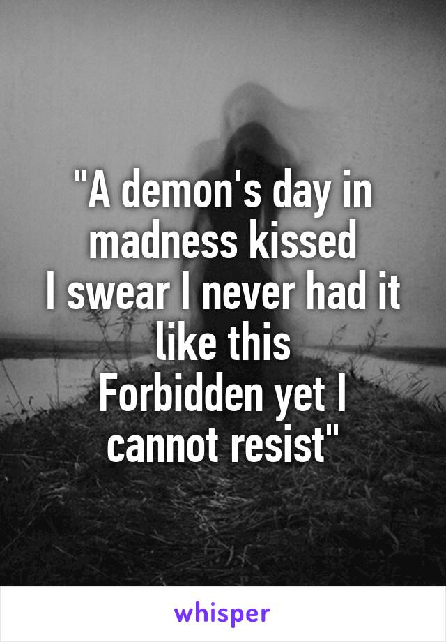 """A demon's day in madness kissed I swear I never had it like this Forbidden yet I cannot resist"""
